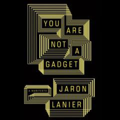 You Are Not A Gadget: A Manifesto by Jaron Lanier